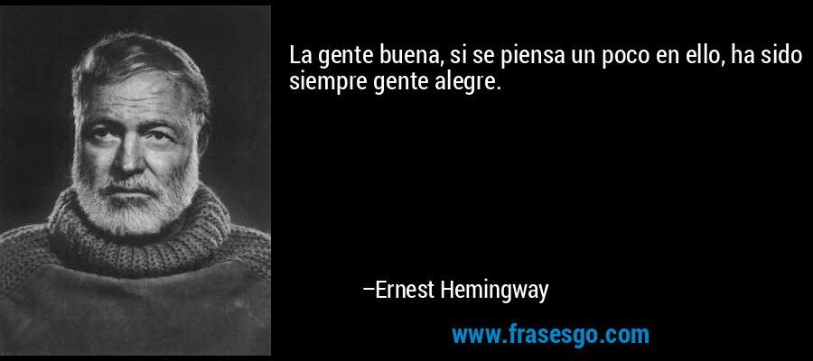 La gente buena, si se piensa un poco en ello, ha sido siempre gente alegre. – Ernest Hemingway