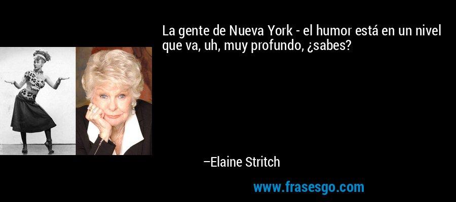 La gente de Nueva York - el humor está en un nivel que va, uh, muy profundo, ¿sabes? – Elaine Stritch