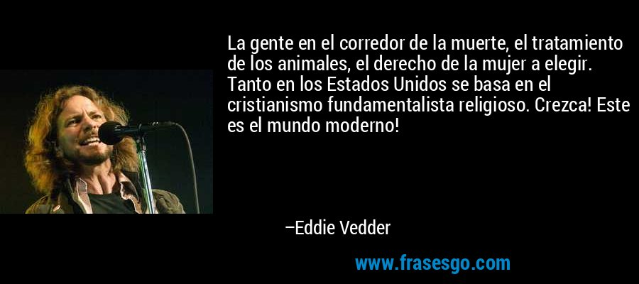 La gente en el corredor de la muerte, el tratamiento de los animales, el derecho de la mujer a elegir. Tanto en los Estados Unidos se basa en el cristianismo fundamentalista religioso. Crezca! Este es el mundo moderno! – Eddie Vedder