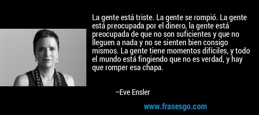 La gente está triste. La gente se rompió. La gente está preocupada por el dinero, la gente está preocupada de que no son suficientes y que no lleguen a nada y no se sienten bien consigo mismos. La gente tiene momentos difíciles, y todo el mundo está fingiendo que no es verdad, y hay que romper esa chapa. – Eve Ensler