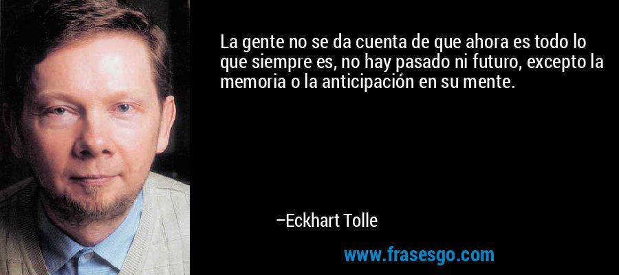 La gente no se da cuenta de que ahora es todo lo que siempre es, no hay pasado ni futuro, excepto la memoria o la anticipación en su mente. – Eckhart Tolle