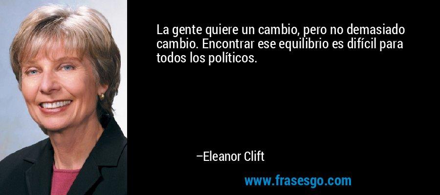 La gente quiere un cambio, pero no demasiado cambio. Encontrar ese equilibrio es difícil para todos los políticos. – Eleanor Clift