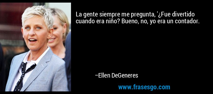 La gente siempre me pregunta, '¿Fue divertido cuando era niño? Bueno, no, yo era un contador. – Ellen DeGeneres