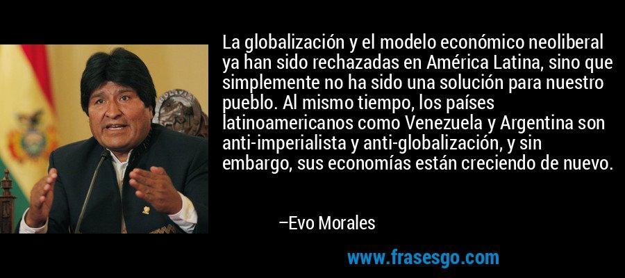 La globalización y el modelo económico neoliberal ya han sido rechazadas en América Latina, sino que simplemente no ha sido una solución para nuestro pueblo. Al mismo tiempo, los países latinoamericanos como Venezuela y Argentina son anti-imperialista y anti-globalización, y sin embargo, sus economías están creciendo de nuevo. – Evo Morales