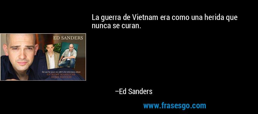 La guerra de Vietnam era como una herida que nunca se curan. – Ed Sanders