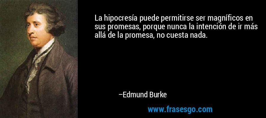 La hipocresía puede permitirse ser magníficos en sus promesas, porque nunca la intención de ir más allá de la promesa, no cuesta nada. – Edmund Burke