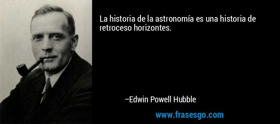La historia de la astronomía es una historia de retroceso horizontes. – Edwin Powell Hubble