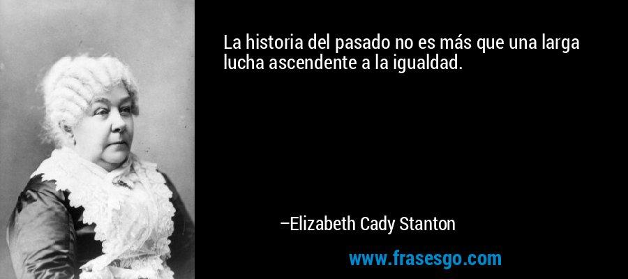 La historia del pasado no es más que una larga lucha ascendente a la igualdad. – Elizabeth Cady Stanton