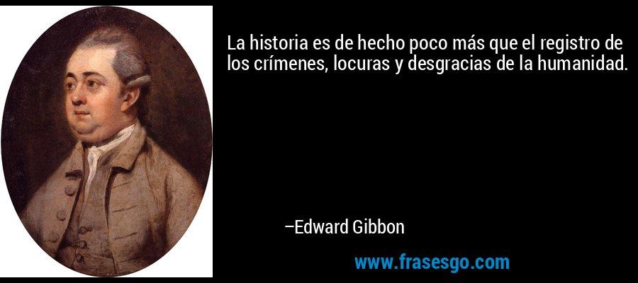 La historia es de hecho poco más que el registro de los crímenes, locuras y desgracias de la humanidad. – Edward Gibbon