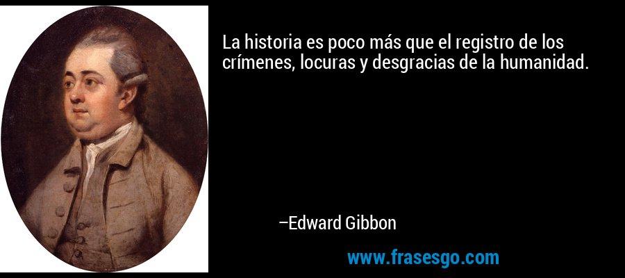 La historia es poco más que el registro de los crímenes, locuras y desgracias de la humanidad. – Edward Gibbon