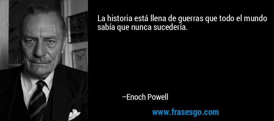La historia está llena de guerras que todo el mundo sabía que nunca sucedería. – Enoch Powell