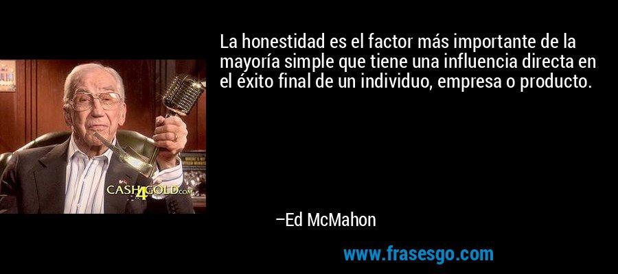 La honestidad es el factor más importante de la mayoría simple que tiene una influencia directa en el éxito final de un individuo, empresa o producto. – Ed McMahon