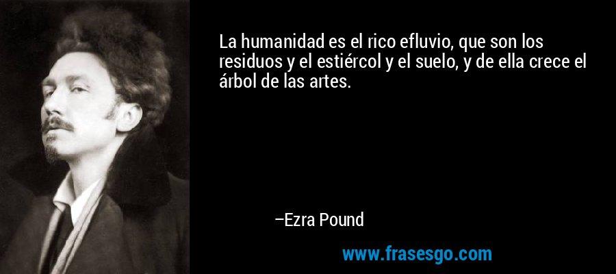 La humanidad es el rico efluvio, que son los residuos y el estiércol y el suelo, y de ella crece el árbol de las artes. – Ezra Pound