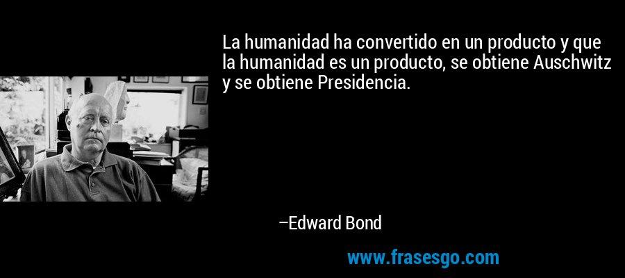 La humanidad ha convertido en un producto y que la humanidad es un producto, se obtiene Auschwitz y se obtiene Presidencia. – Edward Bond