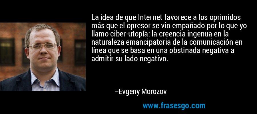 La idea de que Internet favorece a los oprimidos más que el opresor se vio empañado por lo que yo llamo ciber-utopía: la creencia ingenua en la naturaleza emancipatoria de la comunicación en línea que se basa en una obstinada negativa a admitir su lado negativo. – Evgeny Morozov