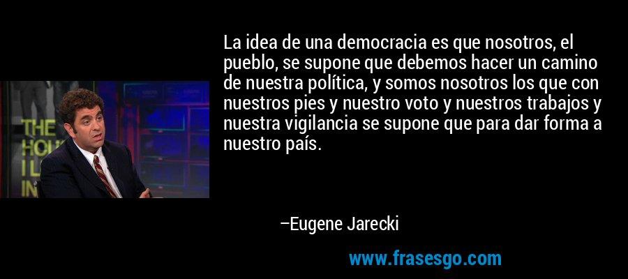 La idea de una democracia es que nosotros, el pueblo, se supone que debemos hacer un camino de nuestra política, y somos nosotros los que con nuestros pies y nuestro voto y nuestros trabajos y nuestra vigilancia se supone que para dar forma a nuestro país. – Eugene Jarecki