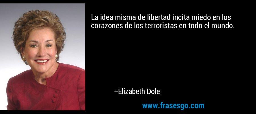 La idea misma de libertad incita miedo en los corazones de los terroristas en todo el mundo. – Elizabeth Dole