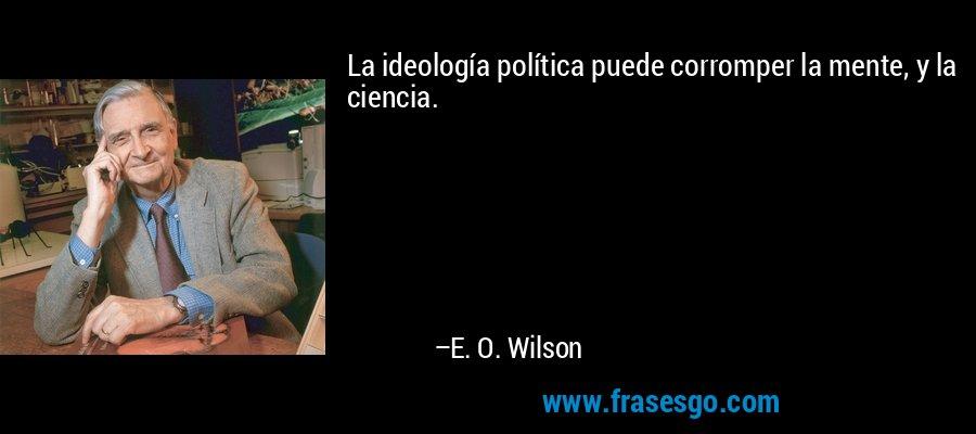 La ideología política puede corromper la mente, y la ciencia. – E. O. Wilson