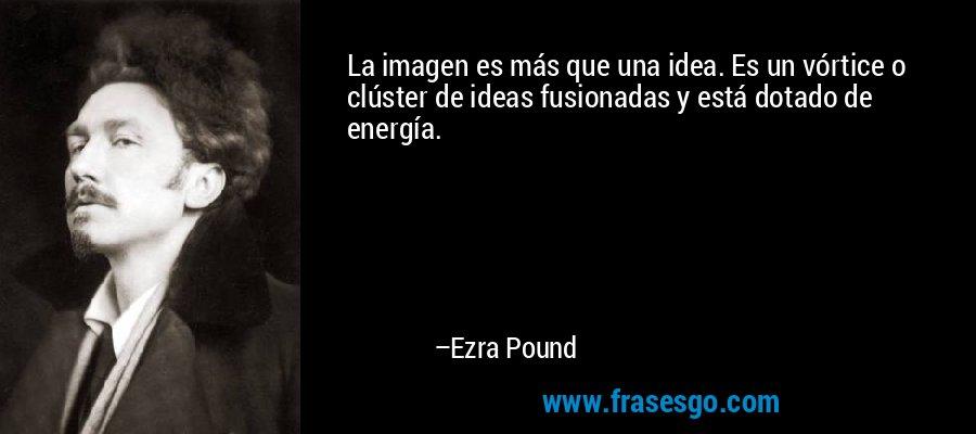 La imagen es más que una idea. Es un vórtice o clúster de ideas fusionadas y está dotado de energía. – Ezra Pound
