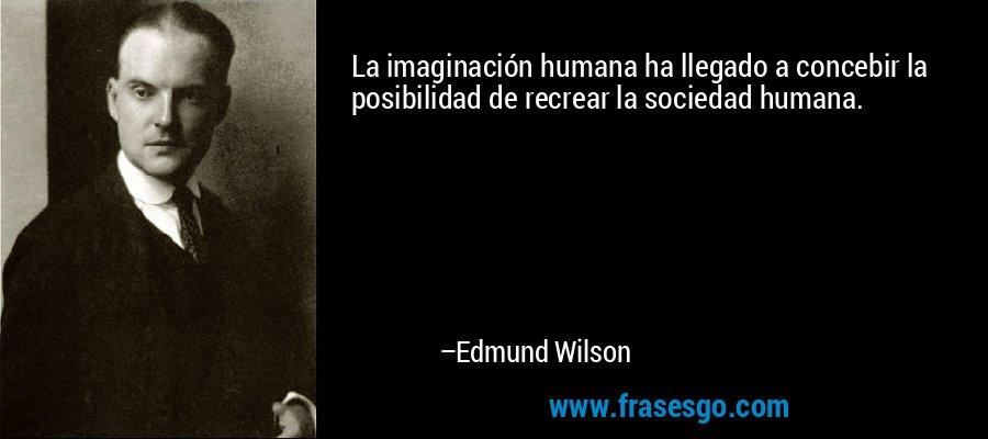 La imaginación humana ha llegado a concebir la posibilidad de recrear la sociedad humana. – Edmund Wilson
