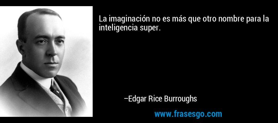 La imaginación no es más que otro nombre para la inteligencia super. – Edgar Rice Burroughs