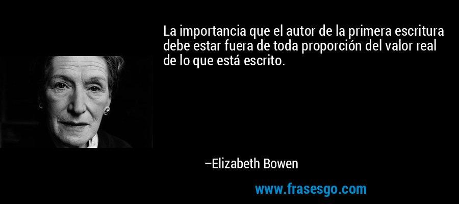 La importancia que el autor de la primera escritura debe estar fuera de toda proporción del valor real de lo que está escrito. – Elizabeth Bowen