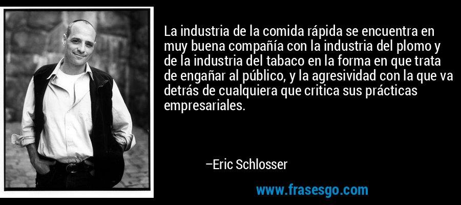 La industria de la comida rápida se encuentra en muy buena compañía con la industria del plomo y de la industria del tabaco en la forma en que trata de engañar al público, y la agresividad con la que va detrás de cualquiera que critica sus prácticas empresariales. – Eric Schlosser