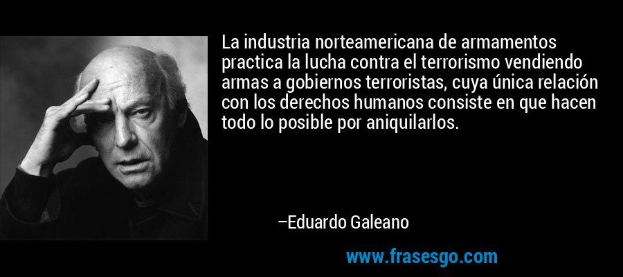 La industria norteamericana de armamentos practica la lucha contra el terrorismo vendiendo armas a gobiernos terroristas, cuya única relación con los derechos humanos consiste en que hacen todo lo posible por aniquilarlos. – Eduardo Galeano
