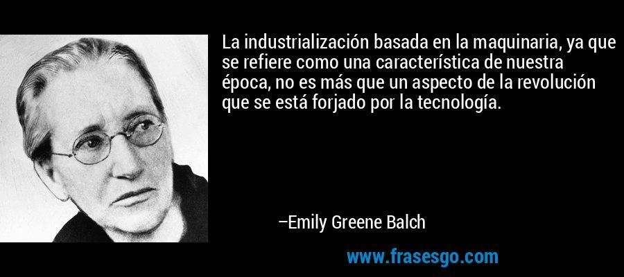 La industrialización basada en la maquinaria, ya que se refiere como una característica de nuestra época, no es más que un aspecto de la revolución que se está forjado por la tecnología. – Emily Greene Balch