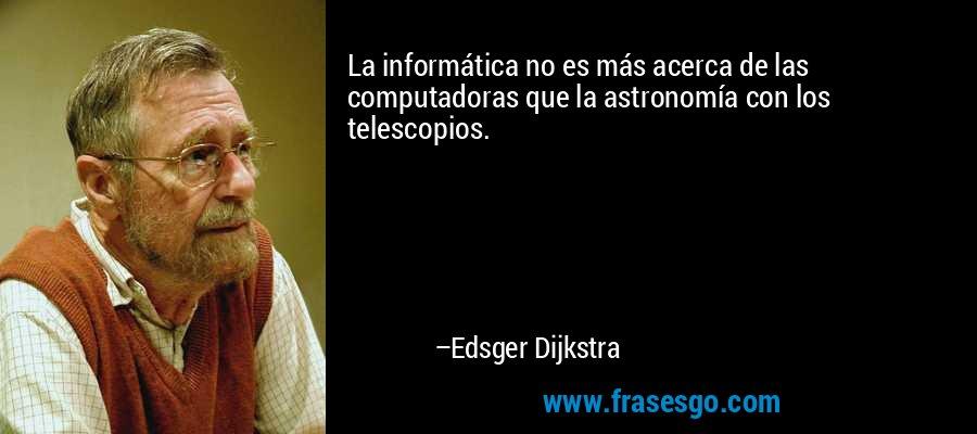 La informática no es más acerca de las computadoras que la astronomía con los telescopios. – Edsger Dijkstra