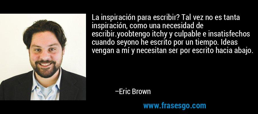 La inspiración para escribir? Tal vez no es tanta inspiración, como una necesidad de escribir.yoobtengo itchy y culpable e insatisfechos cuando seyono he escrito por un tiempo. Ideas vengan a mí y necesitan ser por escrito hacia abajo. – Eric Brown