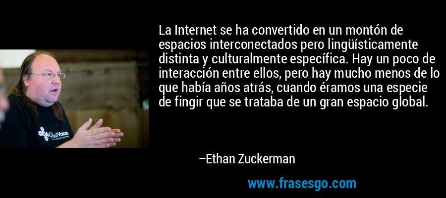 La Internet se ha convertido en un montón de espacios interconectados pero lingüísticamente distinta y culturalmente específica. Hay un poco de interacción entre ellos, pero hay mucho menos de lo que había años atrás, cuando éramos una especie de fingir que se trataba de un gran espacio global. – Ethan Zuckerman