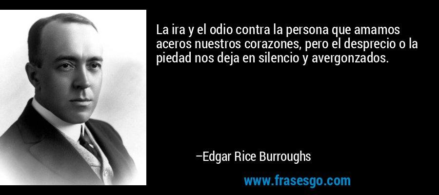 La ira y el odio contra la persona que amamos aceros nuestros corazones, pero el desprecio o la piedad nos deja en silencio y avergonzados. – Edgar Rice Burroughs