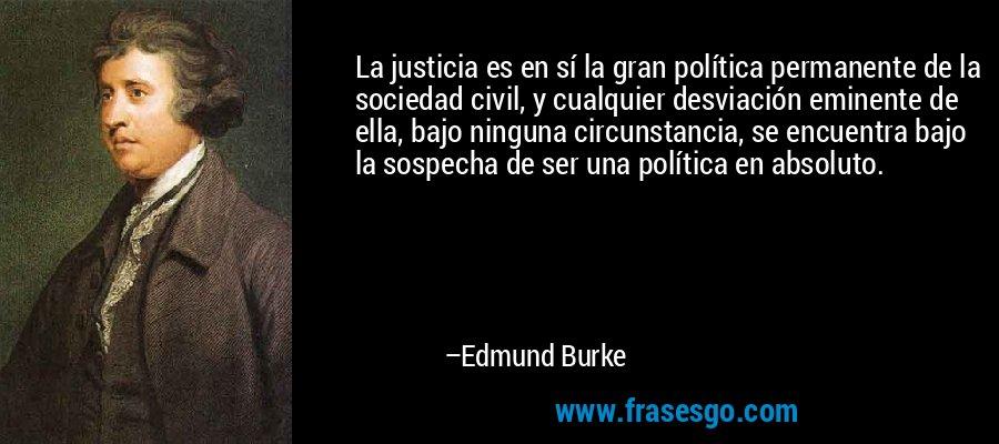 La justicia es en sí la gran política permanente de la sociedad civil, y cualquier desviación eminente de ella, bajo ninguna circunstancia, se encuentra bajo la sospecha de ser una política en absoluto. – Edmund Burke