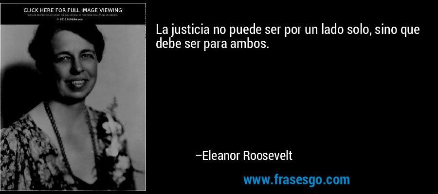 La justicia no puede ser por un lado solo, sino que debe ser para ambos. – Eleanor Roosevelt