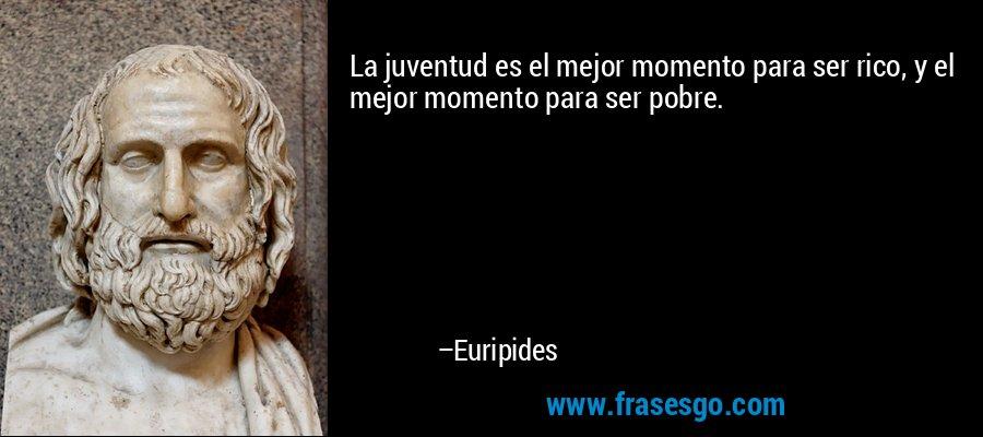 La juventud es el mejor momento para ser rico, y el mejor momento para ser pobre. – Euripides