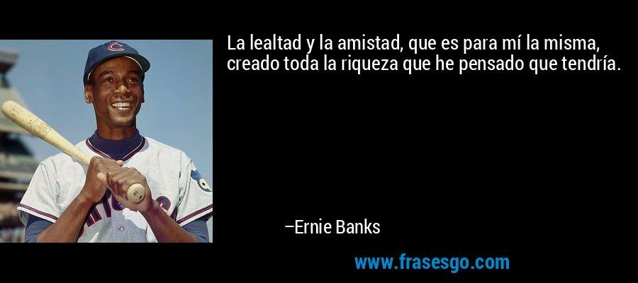 La lealtad y la amistad, que es para mí la misma, creado toda la riqueza que he pensado que tendría. – Ernie Banks