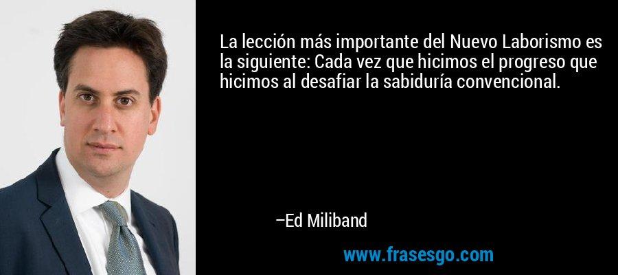 La lección más importante del Nuevo Laborismo es la siguiente: Cada vez que hicimos el progreso que hicimos al desafiar la sabiduría convencional. – Ed Miliband