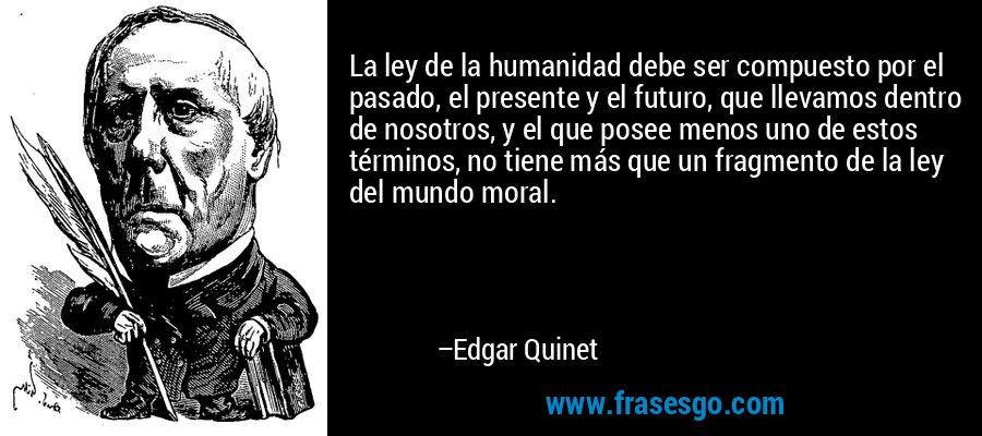 La ley de la humanidad debe ser compuesto por el pasado, el presente y el futuro, que llevamos dentro de nosotros, y el que posee menos uno de estos términos, no tiene más que un fragmento de la ley del mundo moral. – Edgar Quinet