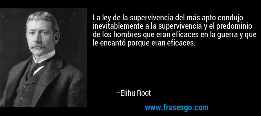 La ley de la supervivencia del más apto condujo inevitablemente a la supervivencia y el predominio de los hombres que eran eficaces en la guerra y que le encantó porque eran eficaces. – Elihu Root