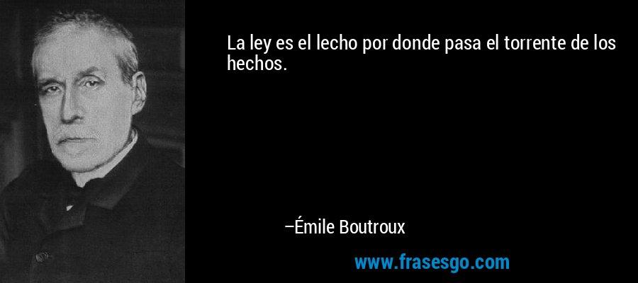 La ley es el lecho por donde pasa el torrente de los hechos. – Émile Boutroux