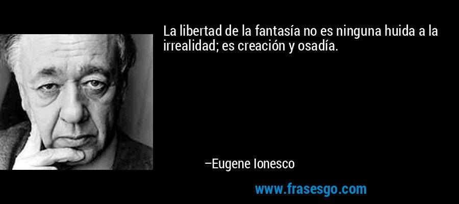 La libertad de la fantasía no es ninguna huida a la irrealidad; es creación y osadía. – Eugene Ionesco