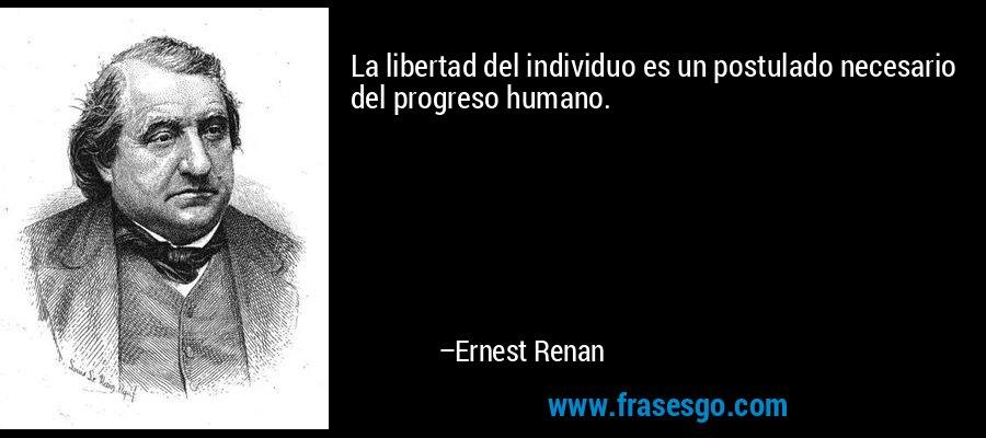 La libertad del individuo es un postulado necesario del progreso humano. – Ernest Renan