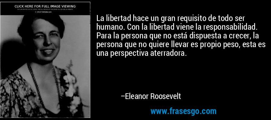 La libertad hace un gran requisito de todo ser humano. Con la libertad viene la responsabilidad. Para la persona que no está dispuesta a crecer, la persona que no quiere llevar es propio peso, esta es una perspectiva aterradora. – Eleanor Roosevelt