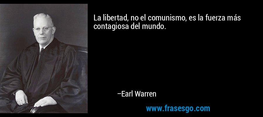 La libertad, no el comunismo, es la fuerza más contagiosa del mundo. – Earl Warren