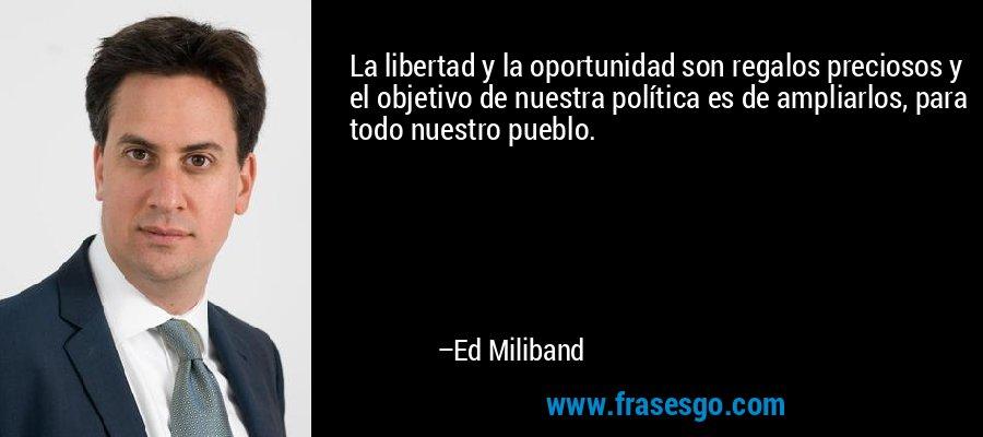 La libertad y la oportunidad son regalos preciosos y el objetivo de nuestra política es de ampliarlos, para todo nuestro pueblo. – Ed Miliband
