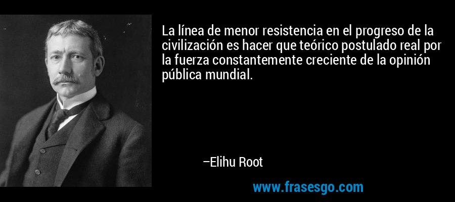 La línea de menor resistencia en el progreso de la civilización es hacer que teórico postulado real por la fuerza constantemente creciente de la opinión pública mundial. – Elihu Root