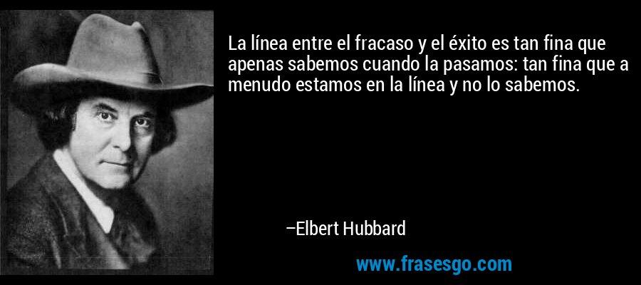 La línea entre el fracaso y el éxito es tan fina que apenas sabemos cuando la pasamos: tan fina que a menudo estamos en la línea y no lo sabemos. – Elbert Hubbard