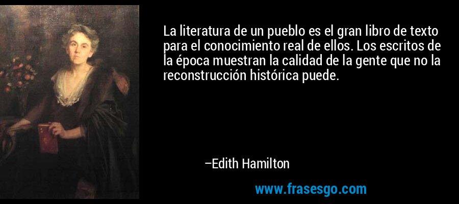La literatura de un pueblo es el gran libro de texto para el conocimiento real de ellos. Los escritos de la época muestran la calidad de la gente que no la reconstrucción histórica puede. – Edith Hamilton
