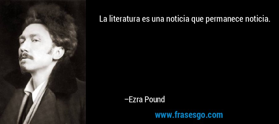 La literatura es una noticia que permanece noticia. – Ezra Pound